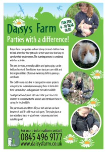 Educ-8 Daisys Farm - Parties with a difference - Daisys Farm runs parties and workshops to teach children how to look after their first pet whilst at the same time learning to care for their environment. The learning process is combined with fun activities.  The pets involved, normally rabbits and guinea pigs, can be held and stroked. The children learn basic pet care skills and the responsibilities of animal ownership before gaining a certificate.  The children are also able to take part in nature projects using recycled materials encouraging them to look after their surroundings and appreciate the native wildlife.  Small pet workshops are intended to be quiet times for children to interact with the animals and introduce them to caring for local wildlife. The parties are aimed for 4-10 year olds and we can have between 4 and 10 children at each party. They take place at our woodland base, or your home – assuming you have suitable space!